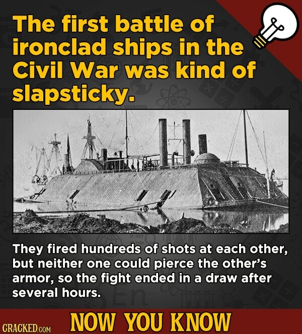 The first battle of ironclad ships in the Civil War was kind of slapsticky. They fired hundreds of shots at each other, but neither one could pierce t