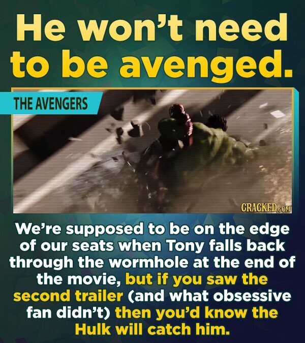 He won't need to be avenged. THE AVENGERS We're supposed to be on the edge of our seats when Tony falls back through the wormhole at the end of the mo
