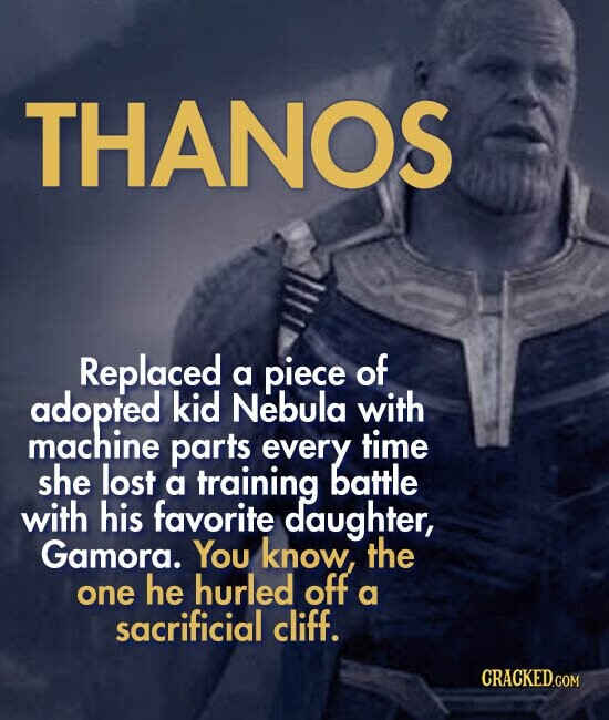 THANOS Replaced piece of a adopted kid Nebula with machine parts every time she lost a training battle with his favorite daughter, Gamora. You know, the he hurled off one a sacrificial cliff.