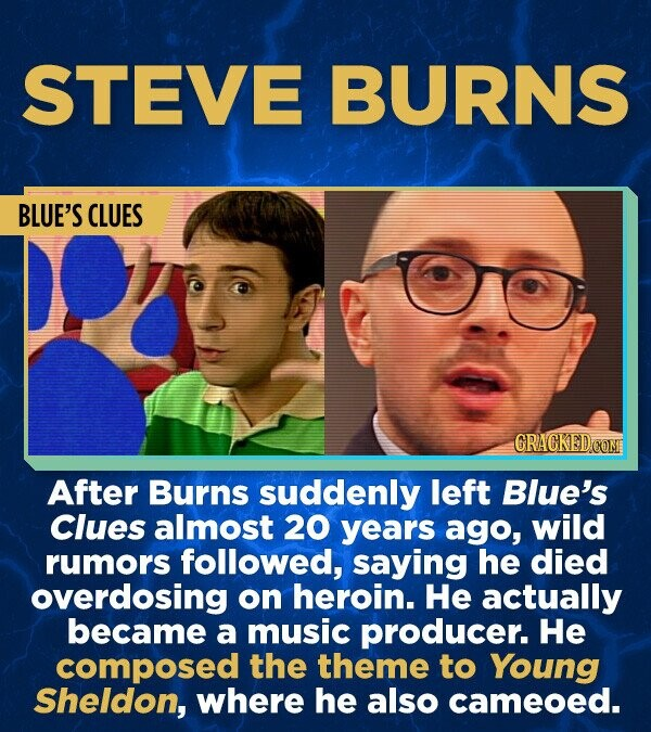 STEVE BURNS BLUE'S CLUES CRACKED CON After Burns suddenly left Blue's Clues almost 20 years ago, wild rumors followed, saying he died overdosing on heroin. He actually became a music producer. He composed the theme to Young Sheldon, where he also cameoed.