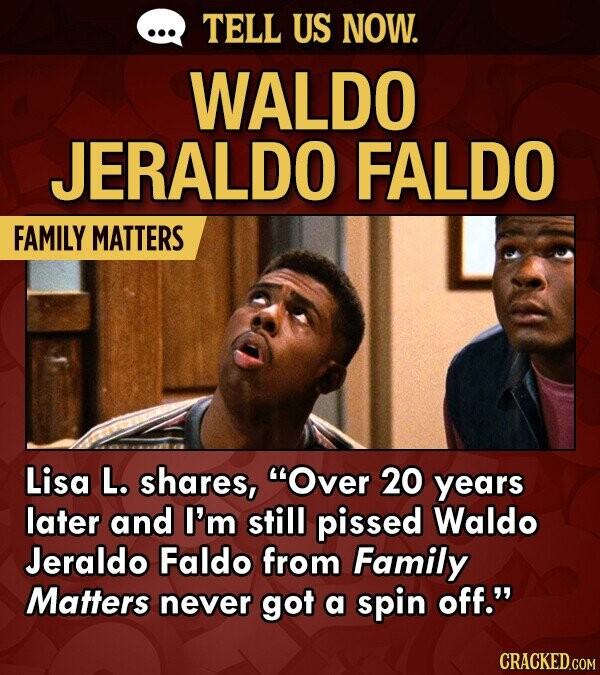 TELL US NOW. WALDO JERALDO FALDO FAMILY MATTERS Lisa L. shares, Over 20 years later and I'm still pissed Waldo Jeraldo Faldo from Family Matters never got a spin off.