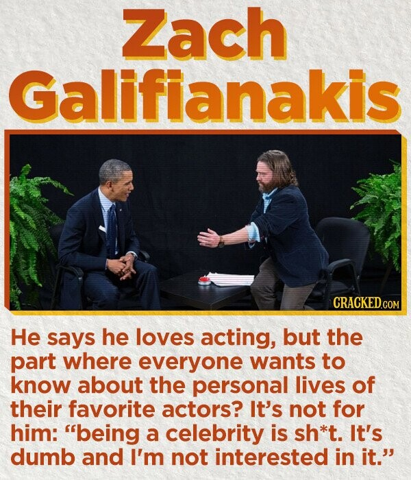 Zach Galifianakis CRACKED.COM He says he loves acting, but the part where everyone wants to know about the personal lives of their favorite actors? It's not for him: being a celebrity is sh*t. It's dumb and I'm not interested in it.