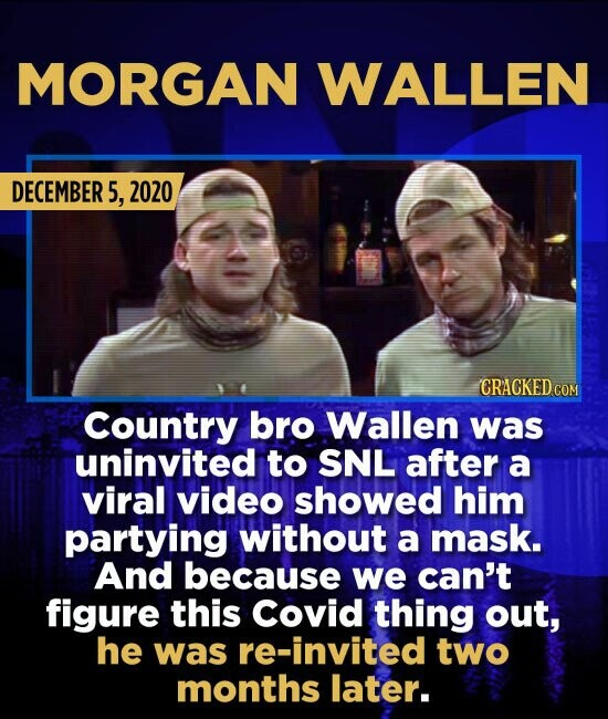 MORGAN WALLEN DECEMBER 5, 2020 CRACKED COM Country bro Wallen was uninvited to SNL after a viral video showed him partying without a mask. And because