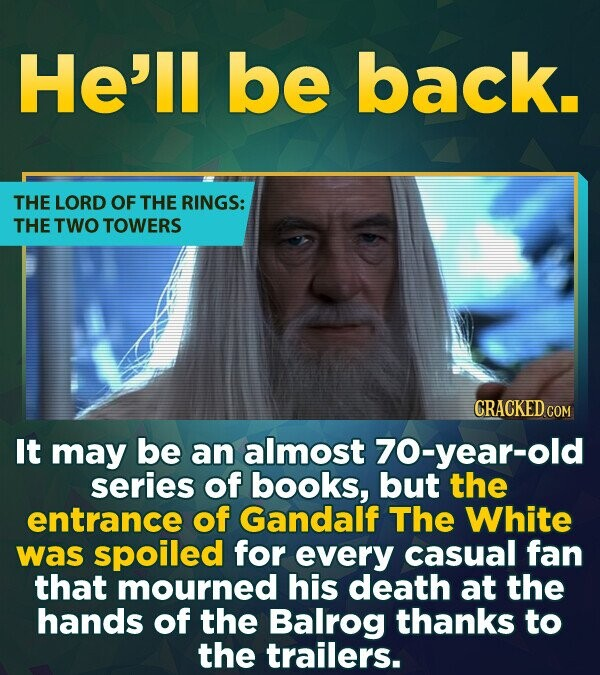 He'll be back. THE LORD OF THE RINGS: THE TWO TOWERS CRACKED COM It may be an almost 70-year-old series of books, but the entrance of Gandalf The Whit