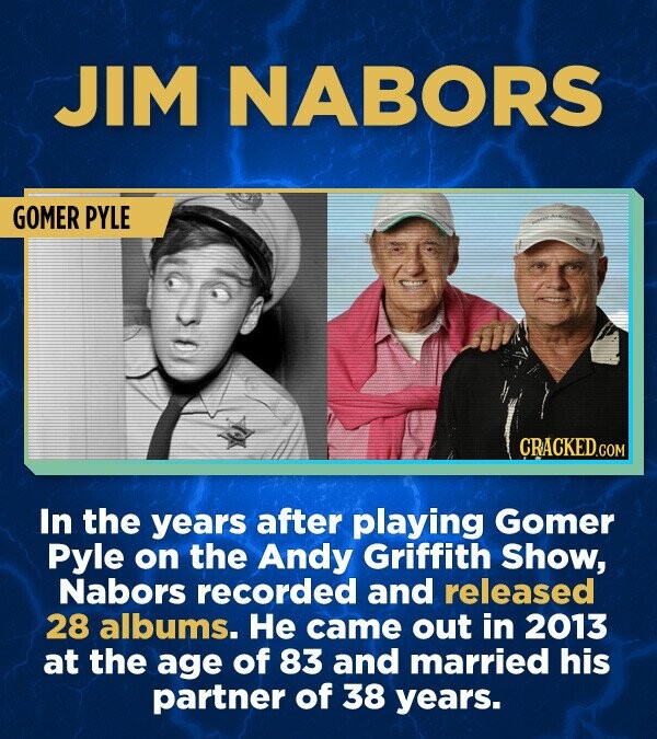 JIM NABORS GOMER PYLE In the years after playing Gomer Pyle on the Andy Griffith Show, Nabors recorded and released 28 albums. He came out in 2013 at the age of 83 and married his partner of 38 years.