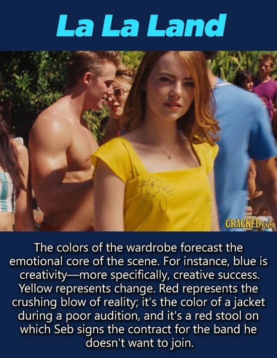 La La Land CRACKEDCO The colors of the wardrobe forecast the emotional core of the scene. For instance, blue is creativity-m -more specifically, creative success. Yellow represents change. Red represents the crushing blow of reality; it's the color of a jacket during a poor audition, and it's a red stool