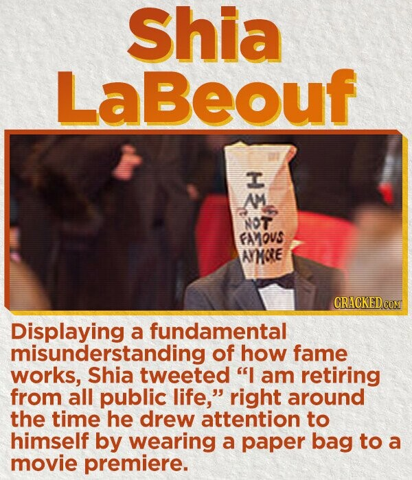 Shia LaBeouf T AM NOT FAMOVS AORE Displaying a fundamental misunderstanding of how fame works, Shia tweeted I am retiring from all public life, right around the time he drew attention to himself by wearing a paper bag to a movie premiere.