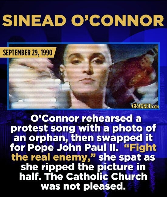 SINEAD O'CONNOR SEPTEMBER 29, 1990 CRAGKED COM O'Connor rehearsed a protest song with a photo of an orphan, then swapped it for Pope John Paul 1l. Fi