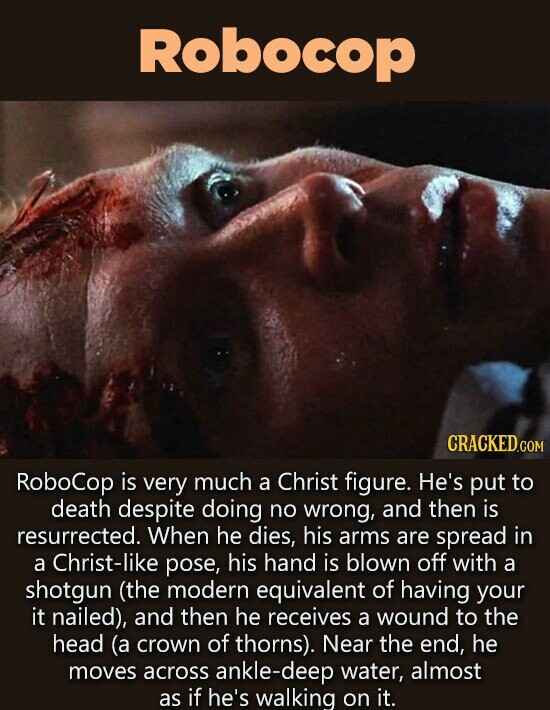 Robocop CRACKED.c COM Robocop is very much a Christ figure. He's put to death despite doing no wrong, and then is resurrected. When he dies, his arms are spread in a Christ-like pose, his hand is blown off with a shotgun (the modern equivalent of having your it nailed), and