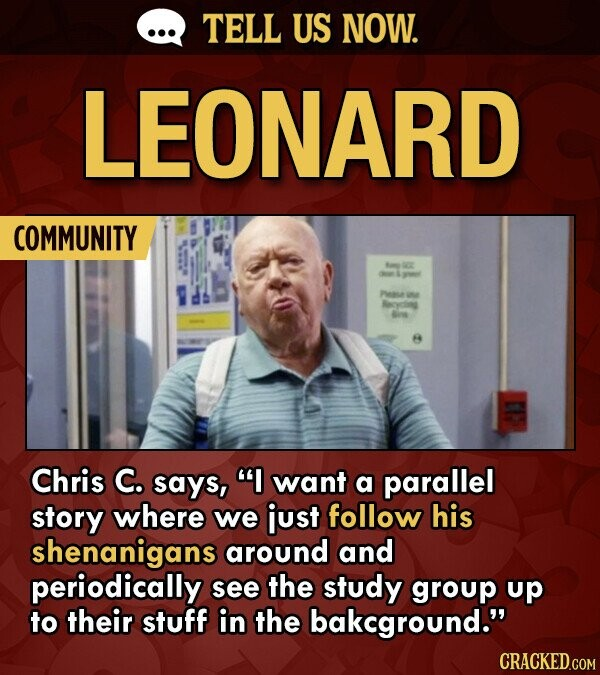 TELL US NOW. LEONARD COMMUNITY OC Peae e Mryting 6n Chris C. says, I want a parallel story where we just follow his shenanigans around and periodically see the study group up to their stuff in the bakcground.