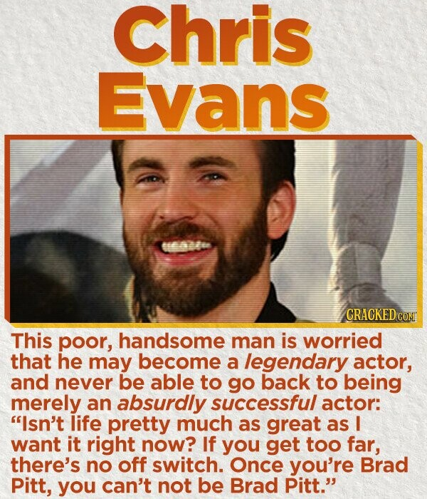 Chris Evans ee CRACKEDC This poor, handsome man is worried that he may become a legendary actor, and never be able to go back to being merely an absurdly successful actor: Isn't life pretty much as great as I want it right now? If you get too far, there's no
