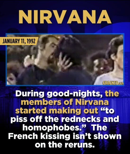NIRVANA JANUARY 11, 1992 During good-nights, the members of Nirvana started making out to piss off the rednecks and homophobes. The French kissing i