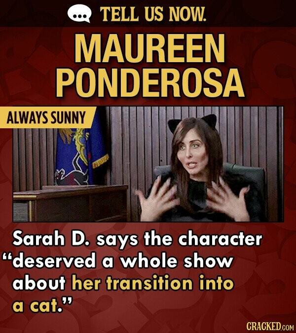 TELL US NOW. MAUREEN PONDEROSA ALWAYS SUNNY Sarah D. says the character deserved a whole show about her transition into a cat. CRACKED.COM