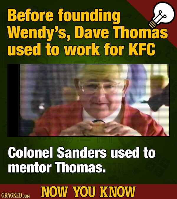Before founding Wendy's, Dave Thomas used to work for KFC Colonel Sanders used to mentor Thomas. NOW YOU KNOW CRACKED COM