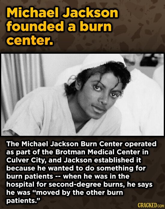 Michael Jackson founded a burn center. The Michael Jackson Burn Center operated as part of the Brotman Medical Center in Culver City, and Jackson established it because he wanted to do something for burn patients when he was in the hospital for second-degree burns, he says he was moved by