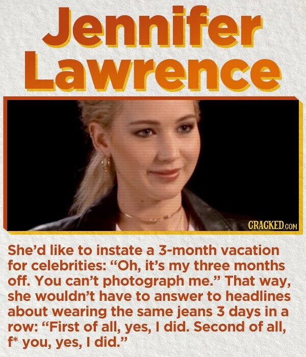 Jennifer Lawrence CRACKED.COM She'd like to instate a 3-month vacation for celebrities: Oh, it's my three months off. You can't photograph me. That way, she wouldn't have to answer to headlines about wearing the same jeans 3 days in a row: First of all, yes, I did. Second of all,
