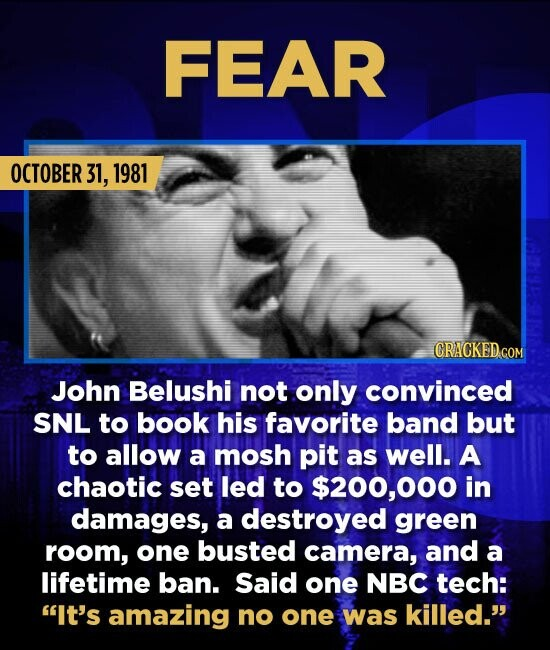 FEAR OCTOBER 31, 1981 CRACKED.COM John Belushi not only convinced SNL to book his favorite band but to allow a mosh pit as well. A chaotic set led to