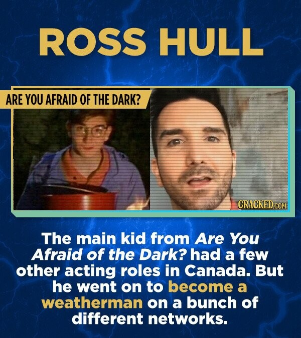 ROSS HULL ARE YOU AFRAID OF THE DARK? CRACKED COM The main kid from Are You Afraid of the Dark? had a few other acting roles in Canada. But he went on to become a weatherman on a bunch of different networks.