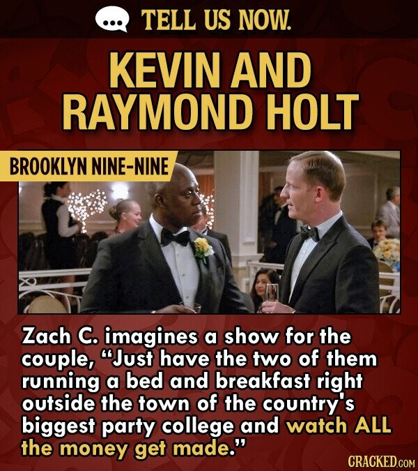 TELL US NOW. KEVIN AND RAYMOND HOLT BROOKLYN NINE-NINE Zach C. imagines a show for the couple, Just have the two of them running a bed and breakfast right outside the town of the country's biggest party college and watch ALL the money get made.