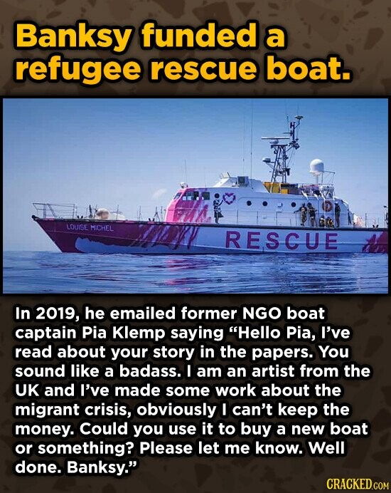 Banksy funded a refugee rescue boat. LOUISE MICHEL RESCUE In 2019, he emailed former NGO boat captain Pia Klemp saying Hello Pia, I've read about your story in the papers. You sound like a badass. I am an artist from the UK and I've made some work about the migrant