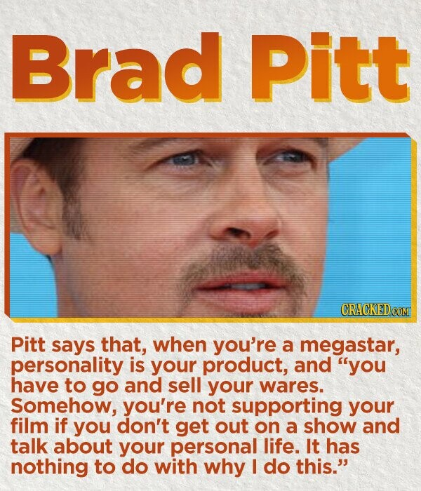 Brad Pitt Pitt says that, when you're a megastar, personality is your product, and you have to go and sell your wares. Somehow, you're not supporting your film if you don't get out on a show and talk about your personal life. It has nothing to do with why