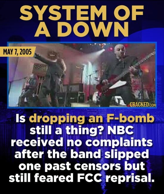 SYSTEM OF A DOWN MAY 7, 2005 CRACKED.COM Is dropping an F-bomb still a thing? NBC received no complaints after the band slipped one past censors but s