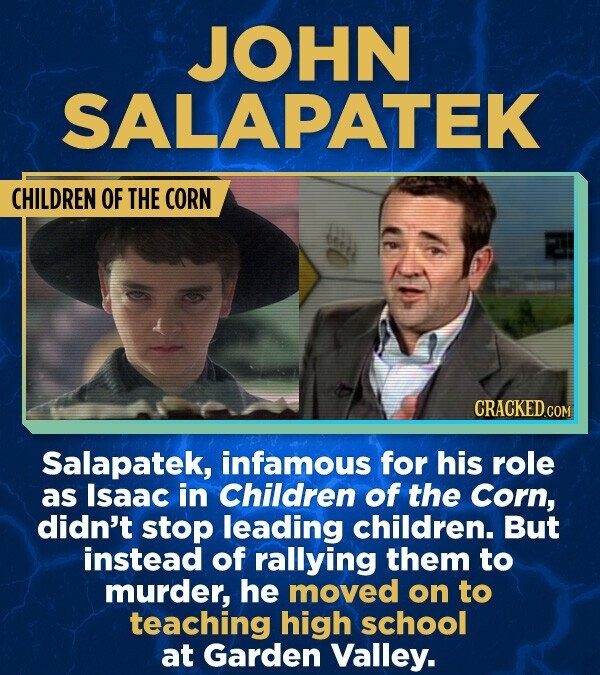 JOHN SALAPATEK CHILDREN OF THE CORN Salapatek, infamous for his role as Isaac in Children of the Corn, didn't stop leading children. But instead of rallying them to murder, he moved on to teaching high school at Garden Valley.