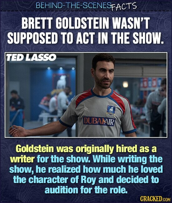 BEHIND-THE-SCENESFACTS BRETT GOLDSTEIN WASN'T SUPPOSED TO ACT IN THE SHOW. TED LASSO DUBAIAJR Goldstein was originally hired as a writer for the show. While writing the show, he realized how much he loved the character of Roy and decided to audition for the role.