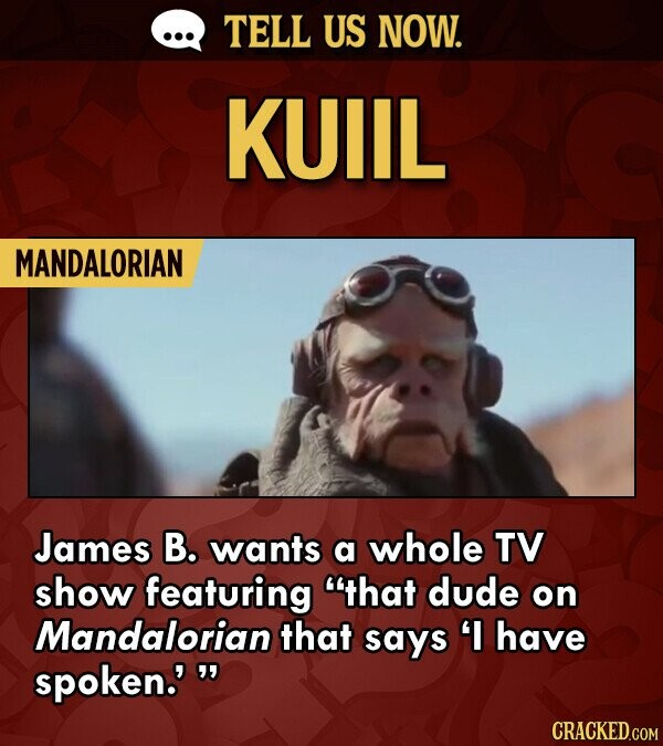 TELL US NOW. KUIIL MANDALORIAN James B. wants a whole TV show featuring that dude on Mandalorian that says have spoken.'