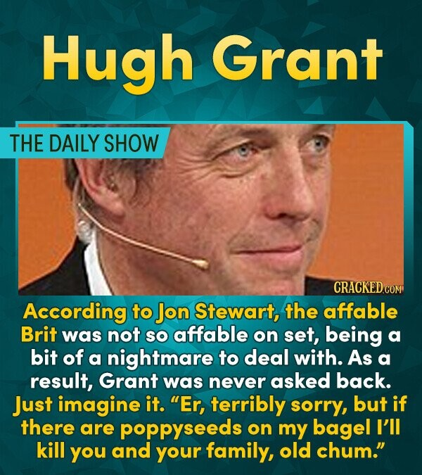 Hugh Grant THE DAILY SHOW CRACKEDCO According to Jon Stewart, the affable Brit was not SO affable on set, being a bit of a nightmare to deal with. As