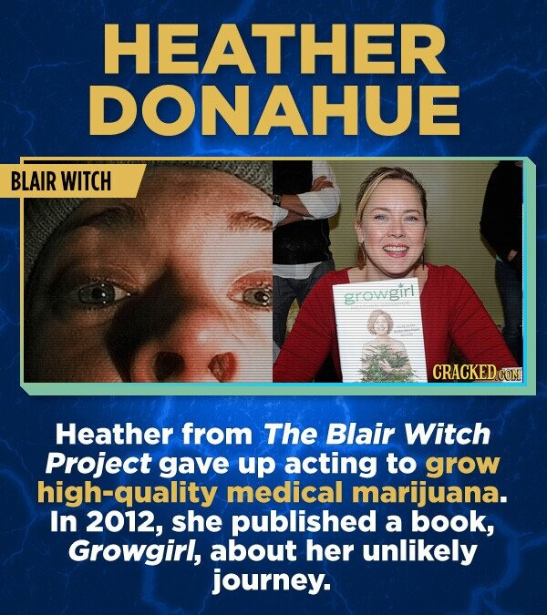 HEATHER DONAHUE BLAIR WITCH growpirl CRACKED cO Heather from The Blair Witch Project gave up acting to grow high-quality medical marijuana. In 2012, she published a book, Growgirl, about her unlikely journey.