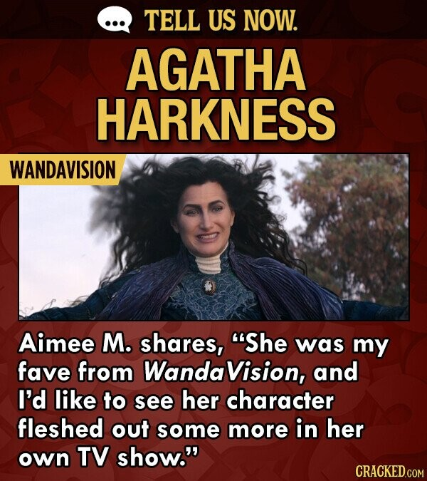 TELL US NOW. AGATHA HARKNESS WANDAVISION Aimee M. shares, She was my fave from Wanda Vision, and I'd like to see her character fleshed out some more in her Own TV show.