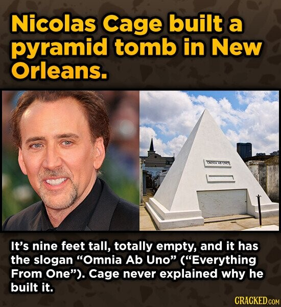 Nicolas Cage built a pyramid tomb in New Orleans. ONEYAYORY It's nine feet tall, totally empty, and it has the slogan Omnia Ab Uno (Everything From One). Cage never explained why he built it. CRACKED.COM