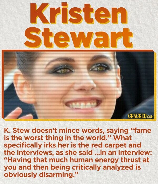Kristen stewart CRACKED COM K. Stew doesn't mince words, saying fame is the worst thing in the world. What specifically irks her is the red carpet and the interviews, as she said ...in an interview: Having that much human energy thrust at you and then being critically analyzed is obviously disarming.