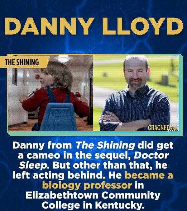 DANNY LLOYD THE SHINING Danny from The Shining did get a cameo in the sequel, Doctor Sleep. But other than that, he left acting behind. He became a biology professor in Elizabethtown Community College in Kentucky.