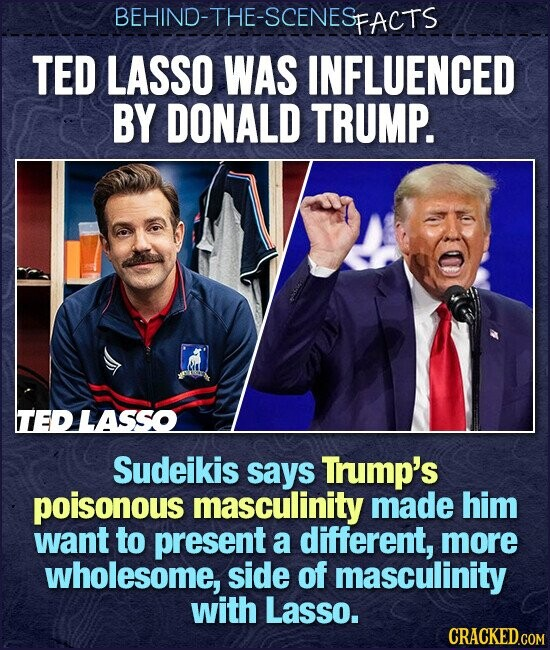 BEHIND-THE-SCENESFACTS TED LASSO WAS INFLUENCED BY DONALD TRUMP. TEDLASSO Sudeikis says Trump's poisonous masculinity made him want to present a different, more wholesome, side of masculinity with Lasso.