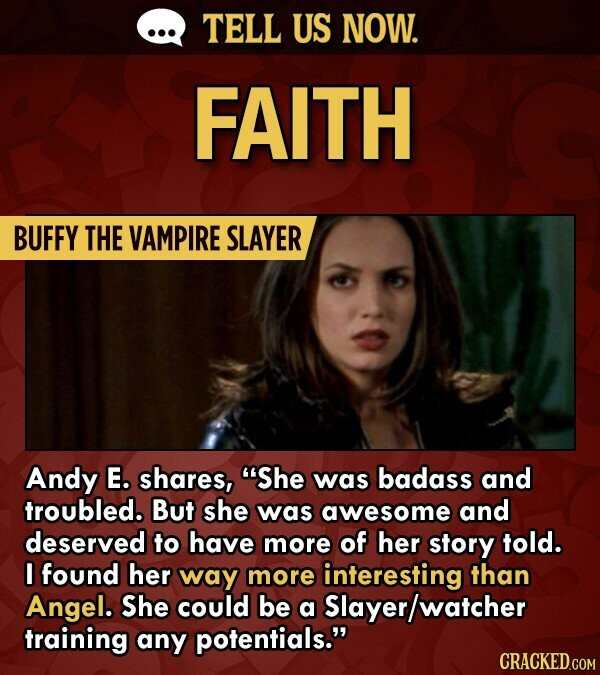 TELL US NOW. FAITH BUFFY THE VAMPIRE SLAYER Andy E. shares, She was badass and troubled. But she was awesome and deserved to have more of her story told. I found her way more interesting than Angel. She could be a Slayer/watcher training any potentials. CRACKED.COM