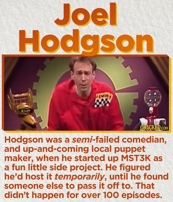 Joel Hodgson MUSE CRACKEDCOR Hodgson was a semi-failed comedian, and p-and-coming local puppet maker, when he started up MST3K as a fun little side project. He figured he'd host it temporarily, until he found someone else to pass it off to. That didn't happen for over 100 episodes.