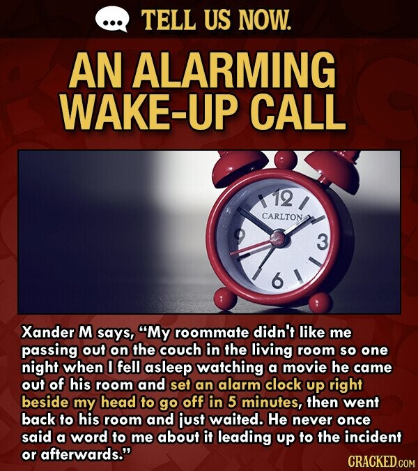 TELL US NOW. AN ALARMING WAKE-UP CALL 12 CARLTON 3 Xander M says, My roommate didn't like me passing out on the couch in the living room so one night when fell asleep watching a movie he came out of his room and set an alarm clock up right