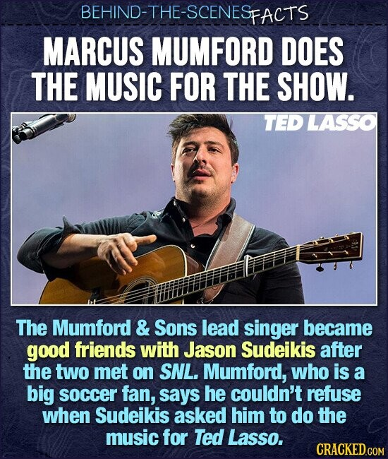 BEHIND-THE-SCENESE FACTS MARCUS MUMFORD DOES THE MUSIC FOR THE SHOW. TED LASSO The Mumford & Sons lead singer became good friends with Jason Sudeikis after the two MeT on SNL. Mumford, who is a big soccer fan, says he couldn't refuse when Sudeikis asked him to do the music for
