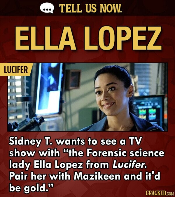 TELL US NOW. ELLA LOPEZ LUCIFER Sidney T. wants to see TV a show with the Forensic science lady Ella Lopez from Lucifer. Pair her with Mazikeen and it'd be gold.