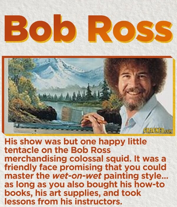 Bob Ross AVE His show was but one happy little tentacle on the Bob Ross merchandising colossal squid. It was a friendly face promising that you could master the wet-on-wet painting style... as long as you also bought his how-to books, his art supplies, and took lessons from his