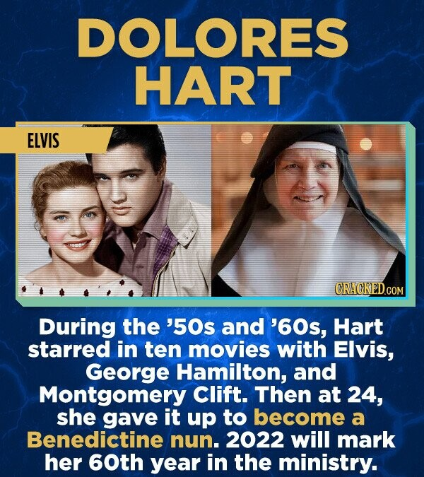 DOLORES HART ELVIS During the '50s and '60s, Hart starred in ten movies with Elvis, George Hamilton, and Montgomery Clift. Then at 24, she gave it up to become a Benedictine nun. 2022 will mark her 60th year in the ministry.