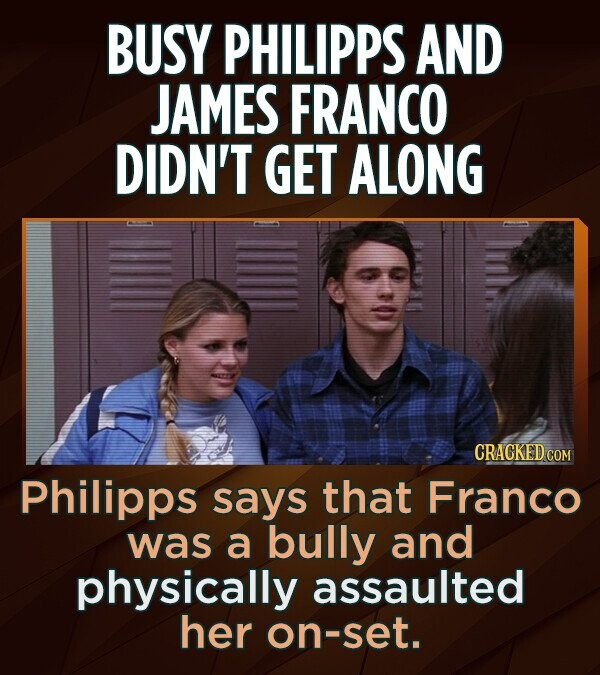 BUSY PHILIPPS AND JAMES FRANCO DIDN'T GET ALONG CRACKED COM Philipps says that Franco was a bully and physically assaulted her on-set.