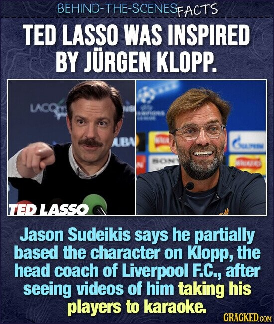 BEHIND-THE-SCENES FACTS TED LASSO WAS INSPIRED BY JURGEN KLOPP. LACQLA aui Y0 ABA W Gunm MON Theaes TEDLASSO Jason Sudeikis says he partially based the character on Klopp, the head coach of Liverpool F.C., after seeing videos of him taking his players to karaoke.