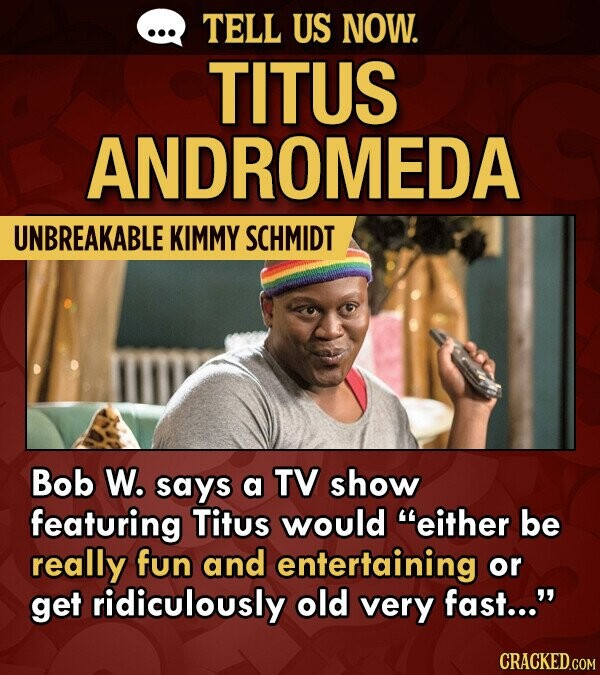 TELL US NOW. TITUS ANDROMEDA UNBREAKABLE KIMMY SCHMIDT Bob W. says a TV show featuring Titus would either be really fun and entertaining or get ridiculously old very fast...