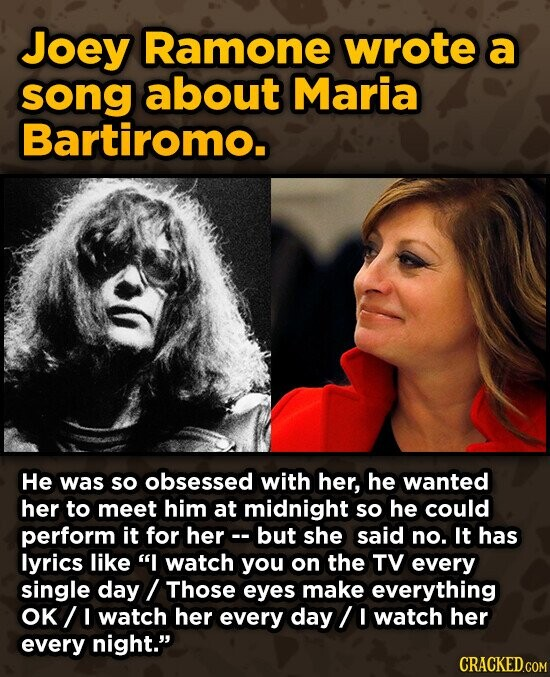 Joey Ramone wrote a song about Maria Bartiromo. He was so obsessed with her, he wanted her to meet him at midnight so he could perform it for her-- but she said no. It has lyrics like I watch you on the TV every single day Those eyes make everything