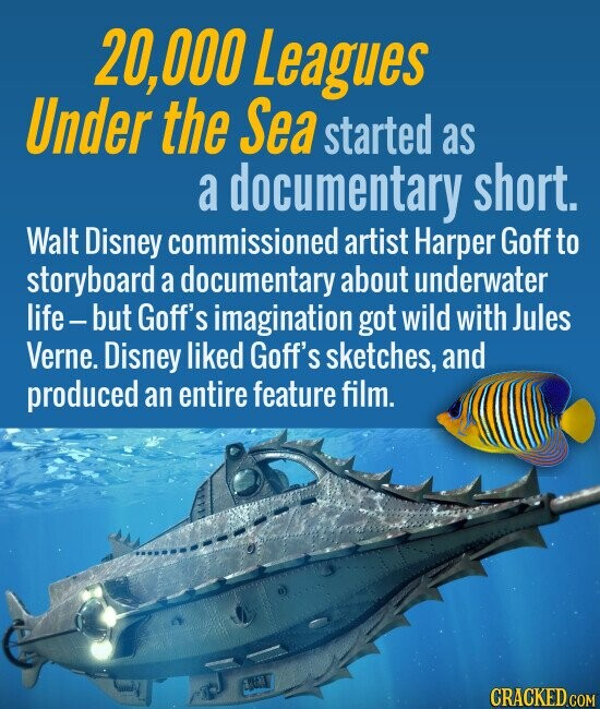 20,000 Leagues Under the Sea started as a documentary short. Walt Disney commissioned artist Harper Goff to storyboard a documentary about underwater life-but Goff's imagination got wild with Jules Verne. Disney liked Goff's sketches, and produced an entire feature film.