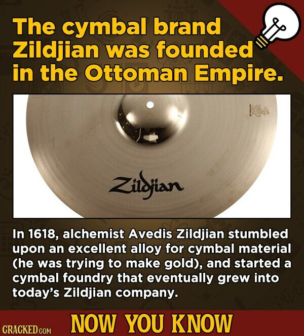 The cymbal brand Zildjian was founded in the Ottoman Empire. Zilsjian In 1618, alchemist Avedis Zildjian stumbled upon an excellent alloy for cymbal material (he was trying to make gold), and started a cymbal foundry that eventually grew into today's Zildjian company. NOW YOU KNOW CRACKED COM