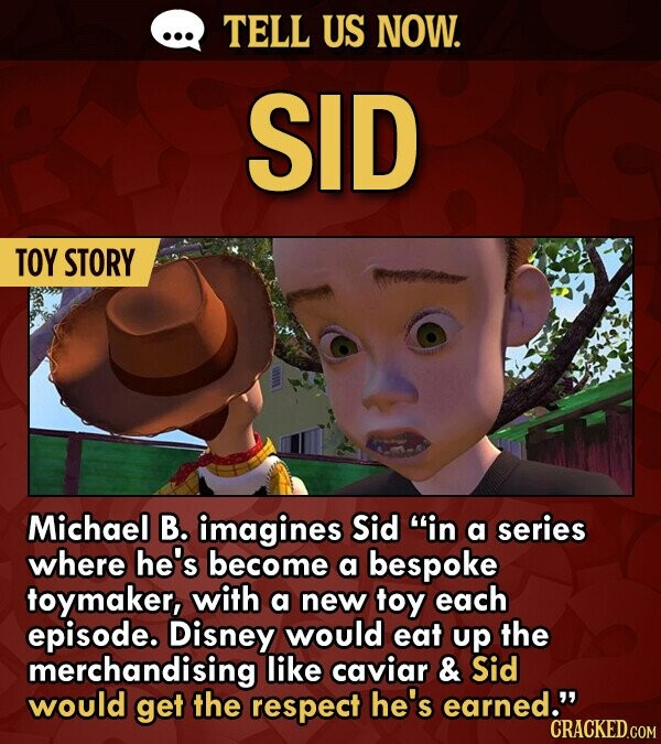 TELL US NOW. SID TOY STORY Michael B. imagines Sid in a series where he's become a bespoke toymaker, with a new toy each episode. Disney would eat up the merchandising like caviar & Sid would get the respect he's earned. CRACKED.COM